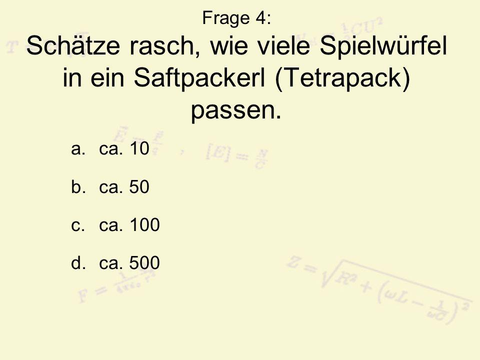 Frage 4: Schätze rasch, wie viele Spielwürfel in ein Saftpackerl (Tetrapack) passen. a.ca. 10 b.ca. 50 c.ca. 100 d.ca. 500