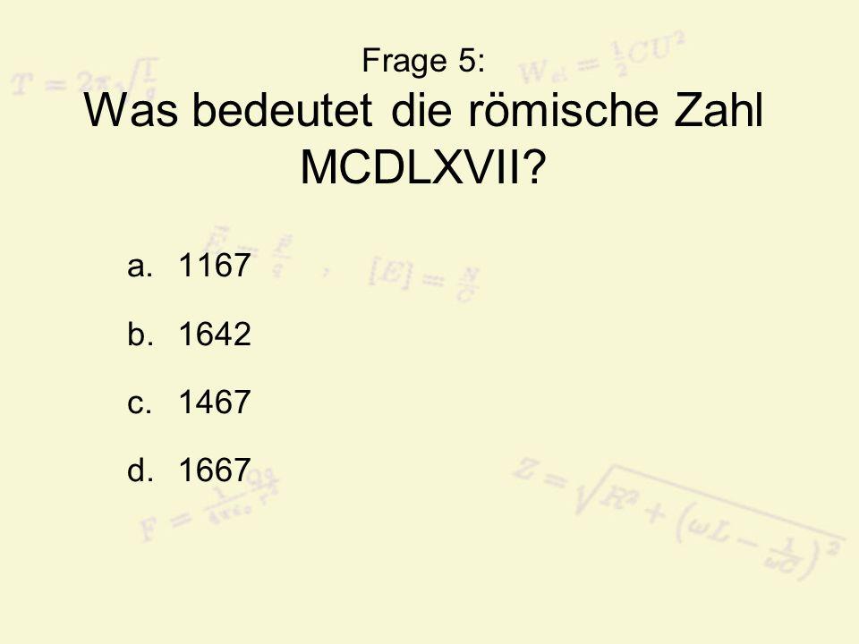 Frage 5: Was bedeutet die römische Zahl MCDLXVII? a.1167 b.1642 c.1467 d.1667