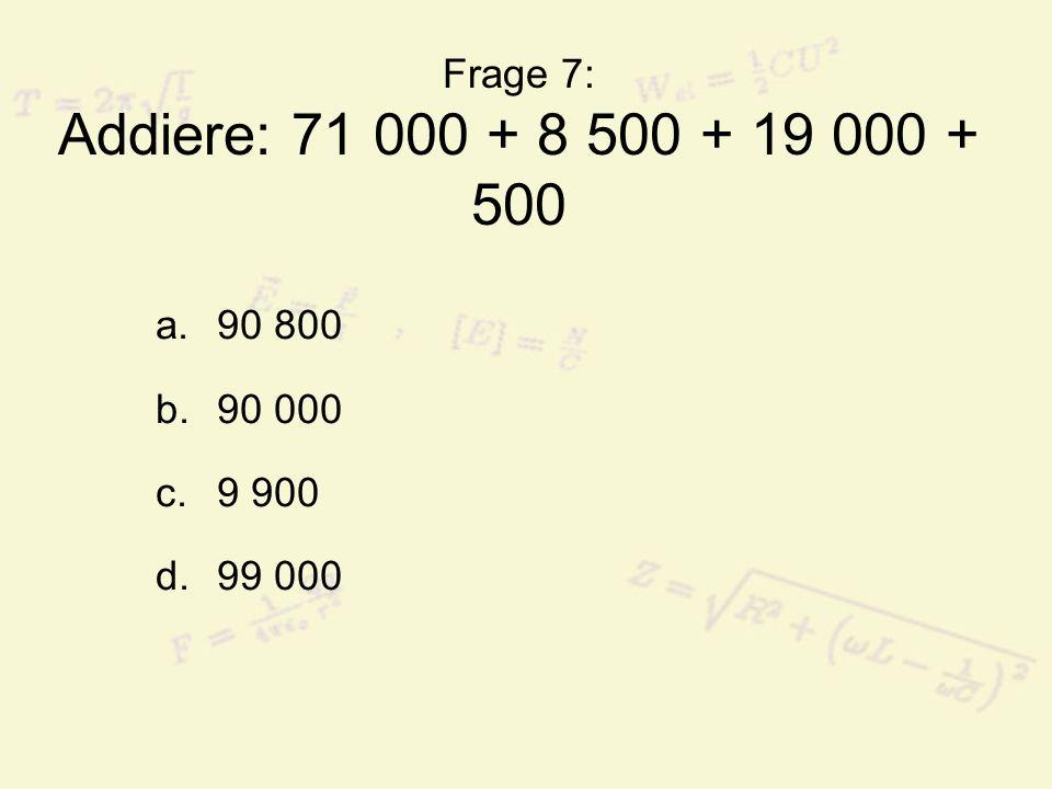 Frage 7: Addiere: 71 000 + 8 500 + 19 000 + 500 a.90 800 b.90 000 c.9 900 d.99 000
