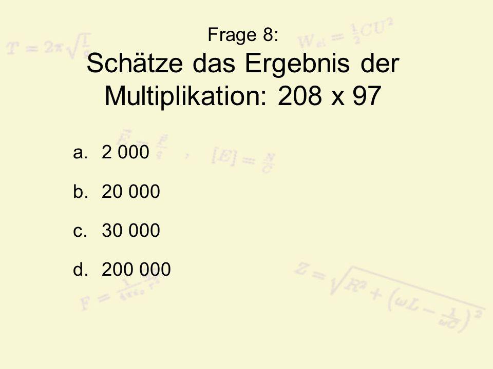 Frage 8: Schätze das Ergebnis der Multiplikation: 208 x 97 a.2 000 b.20 000 c.30 000 d.200 000