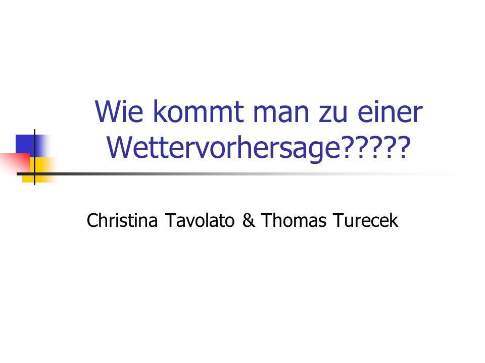 Wie kommt man zu einer Wettervorhersage????? Christina Tavolato & Thomas Turecek
