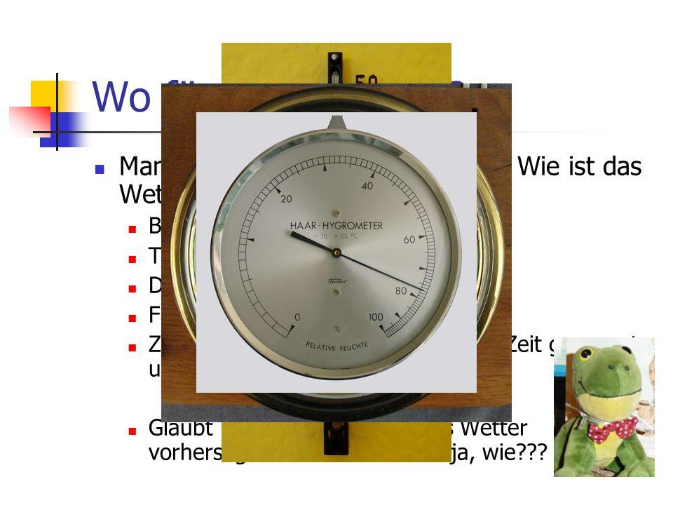 Wo fängt man an??? Man sucht nach dem Ist-Zustand: Wie ist das Wetter gerade in Wien??? Blick aus dem Fenster Temperatur: Thermometer Druck: Barometer