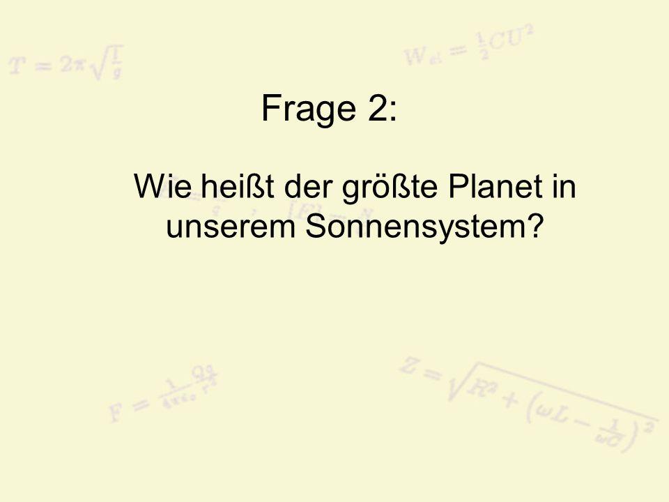 Frage 2: Wie heißt der größte Planet in unserem Sonnensystem?