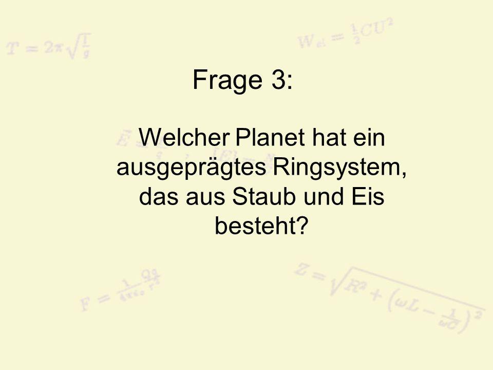 Frage 3: Welcher Planet hat ein ausgeprägtes Ringsystem, das aus Staub und Eis besteht?