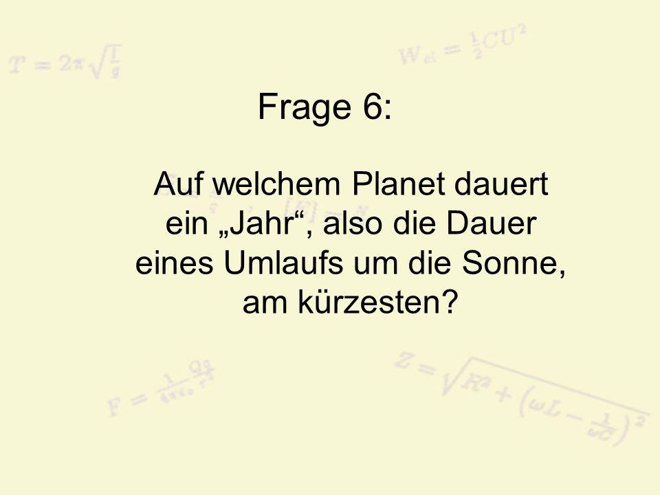 Frage 6: Auf welchem Planet dauert ein Jahr, also die Dauer eines Umlaufs um die Sonne, am kürzesten?
