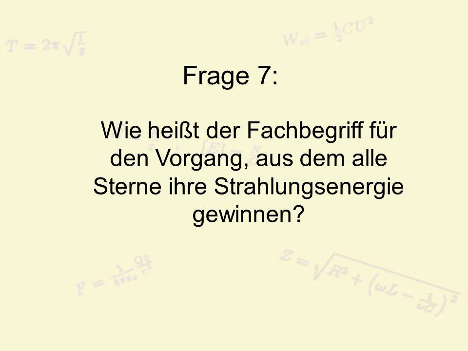 Frage 7: Wie heißt der Fachbegriff für den Vorgang, aus dem alle Sterne ihre Strahlungsenergie gewinnen?