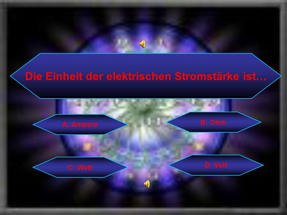 Die Einheit der elektrischen Stromstärke ist… C: Watt B: Ohm D: Volt A: Ampere