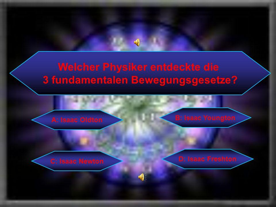 Welcher Physiker entdeckte die 3 fundamentalen Bewegungsgesetze? C: Isaac Newton B: Isaac Youngton D: Isaac Freshton A: Isaac Oldton