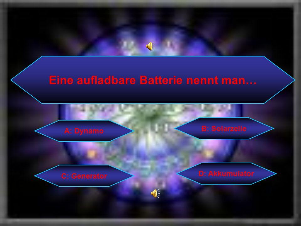 Eine aufladbare Batterie nennt man… C: Generator B: Solarzelle D: Akkumulator A: Dynamo