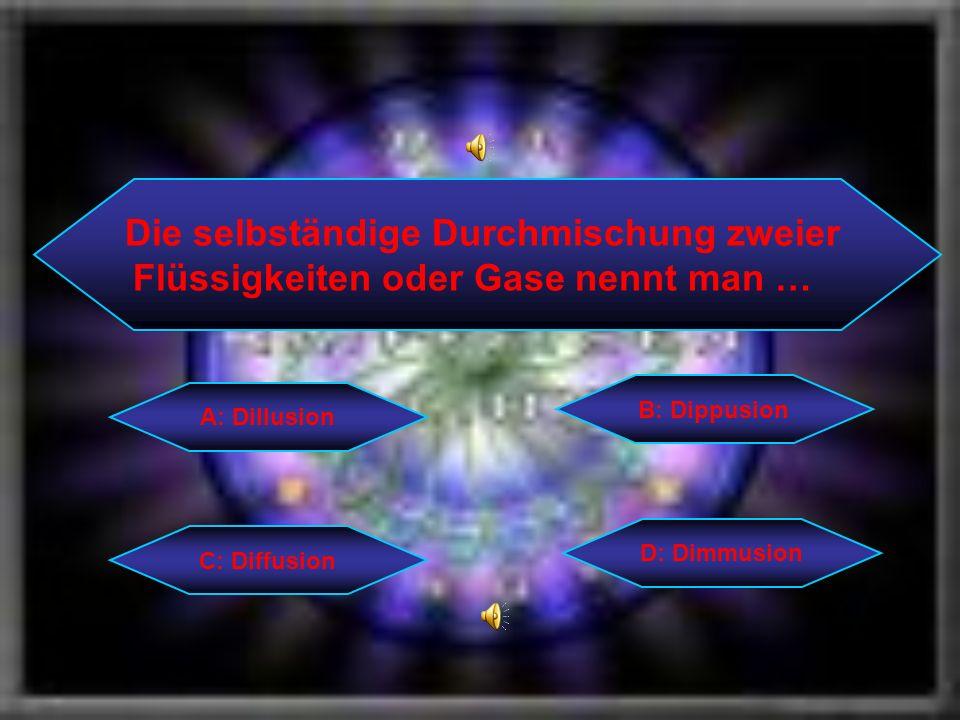 Die selbständige Durchmischung zweier Flüssigkeiten oder Gase nennt man … C: Diffusion B: Dippusion D: Dimmusion A: Dillusion