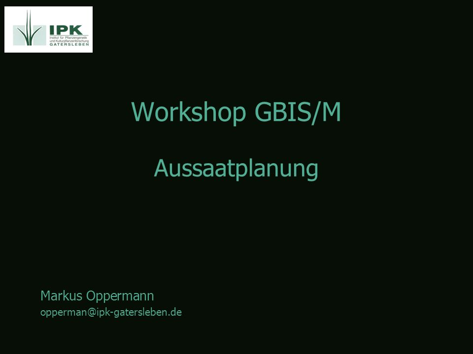 Workshop GBIS/M Markus Oppermann opperman@ipk-gatersleben.de Aussaatplanung