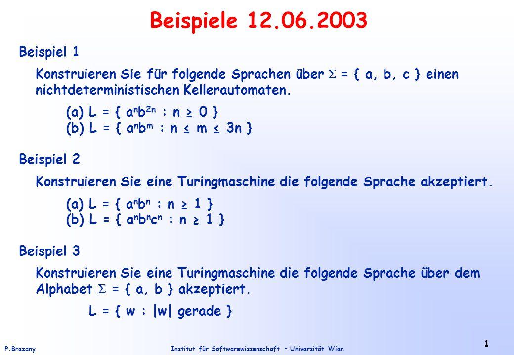 Institut für Softwarewissenschaft – Universität WienP.Brezany 1 Beispiele 12.06.2003 Beispiel 1 Konstruieren Sie für folgende Sprachen über = { a, b, c } einen nichtdeterministischen Kellerautomaten.