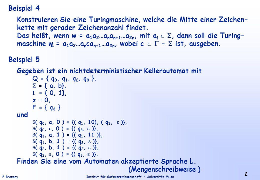 Institut für Softwarewissenschaft – Universität WienP.Brezany 2 Beispiel 4 Konstruieren Sie eine Turingmaschine, welche die Mitte einer Zeichen- kette mit gerader Zeichenanzahl findet.