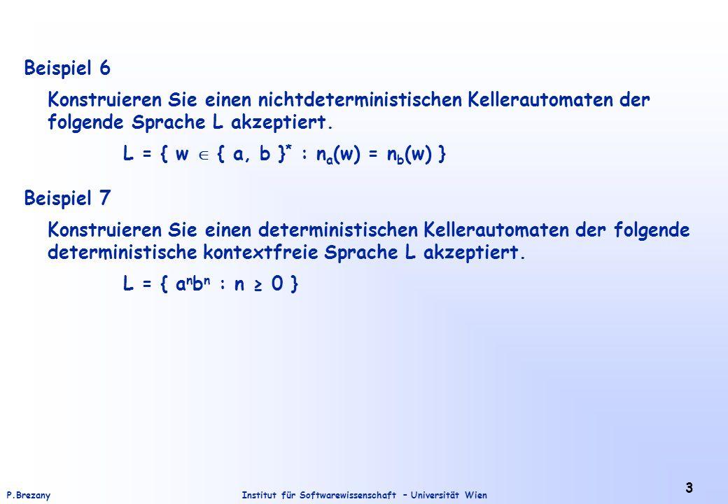 Institut für Softwarewissenschaft – Universität WienP.Brezany 3 Beispiel 6 Konstruieren Sie einen nichtdeterministischen Kellerautomaten der folgende Sprache L akzeptiert.