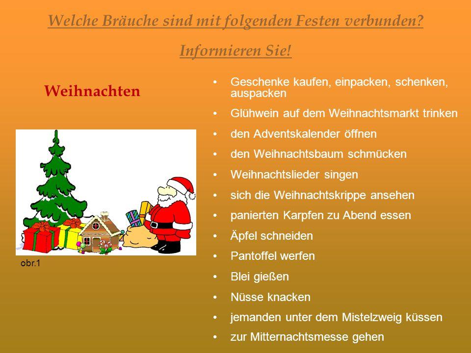 Welche Bräuche sind mit folgenden Festen verbunden? Informieren Sie! Weihnachten Geschenke kaufen, einpacken, schenken, auspacken Glühwein auf dem Wei