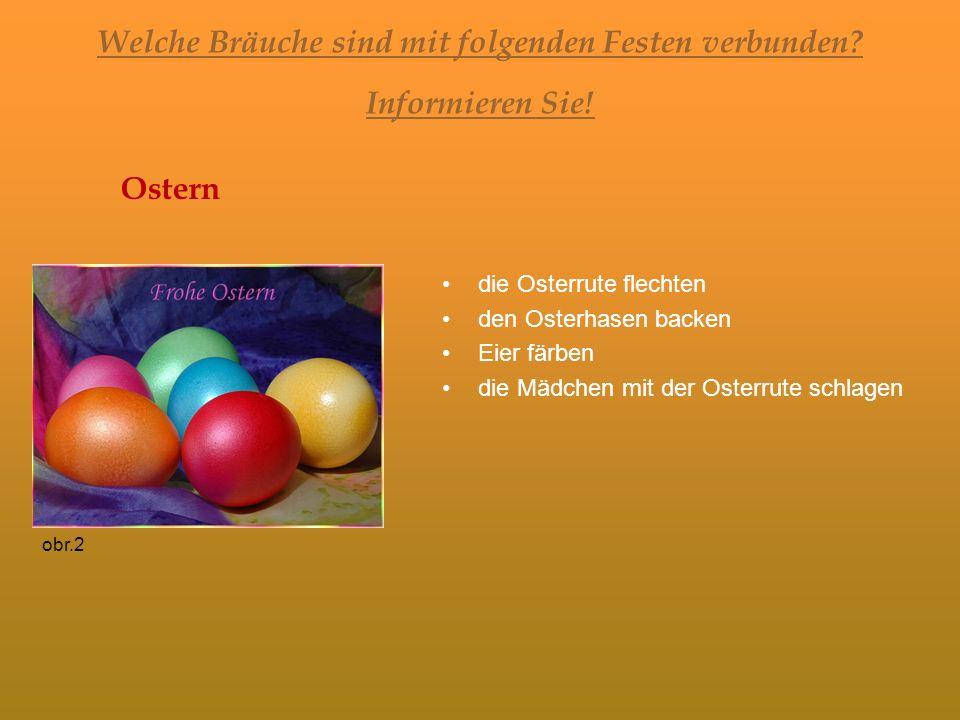 Welche Bräuche sind mit folgenden Festen verbunden? Informieren Sie! Ostern die Osterrute flechten den Osterhasen backen Eier färben die Mädchen mit d