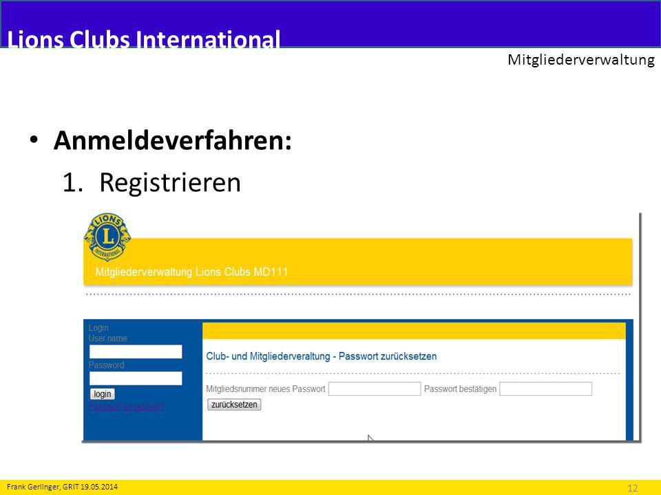 Lions Clubs International Mitgliederverwaltung 12 Frank Gerlinger, GRIT 19.05.2014 Anmeldeverfahren: 1.Registrieren