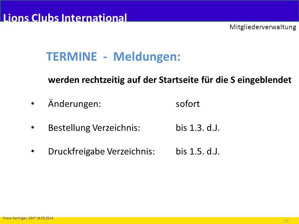 Lions Clubs International Mitgliederverwaltung 13 Frank Gerlinger, GRIT 19.05.2014 TERMINE - Meldungen: werden rechtzeitig auf der Startseite für die