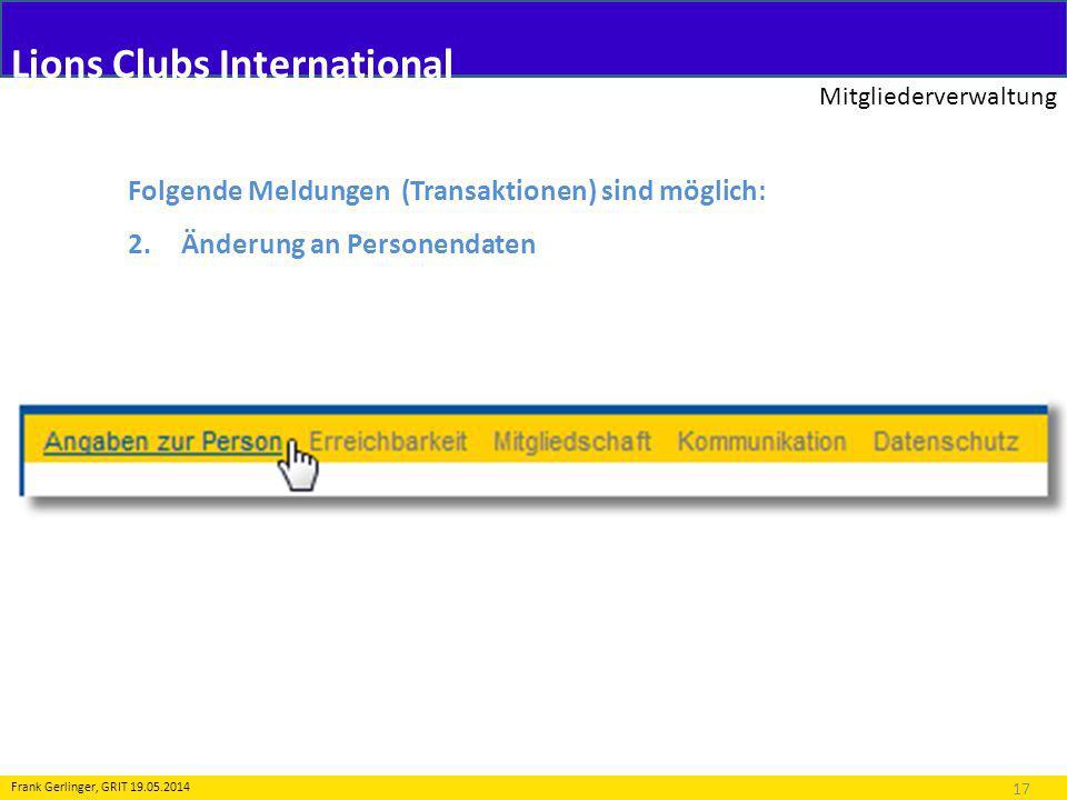 Lions Clubs International Mitgliederverwaltung 17 Frank Gerlinger, GRIT 19.05.2014 Folgende Meldungen (Transaktionen) sind möglich: 2.Änderung an Personendaten