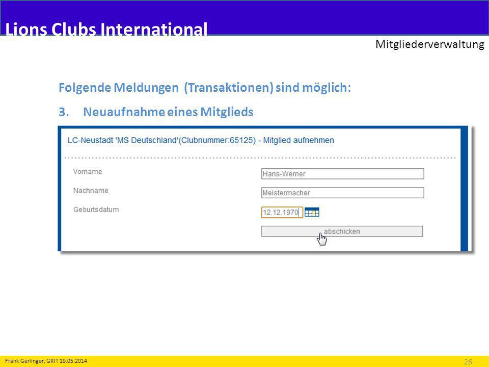 Lions Clubs International Mitgliederverwaltung 26 Frank Gerlinger, GRIT 19.05.2014 Folgende Meldungen (Transaktionen) sind möglich: 3.Neuaufnahme eines Mitglieds