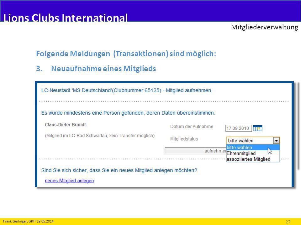 Lions Clubs International Mitgliederverwaltung 27 Frank Gerlinger, GRIT 19.05.2014 Folgende Meldungen (Transaktionen) sind möglich: 3.Neuaufnahme eines Mitglieds