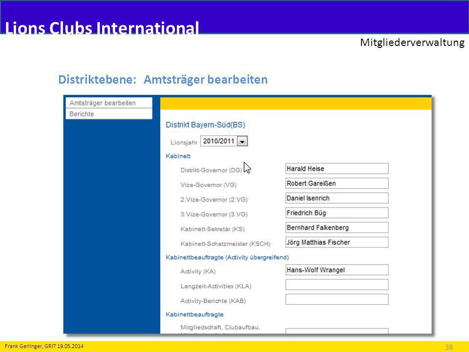 Lions Clubs International Mitgliederverwaltung 38 Frank Gerlinger, GRIT 19.05.2014 Distriktebene: Amtsträger bearbeiten