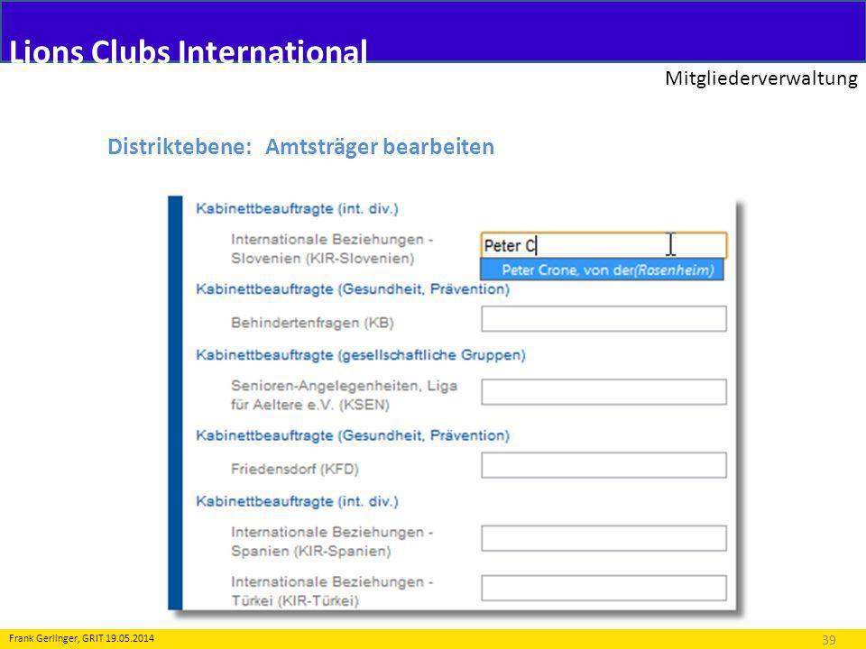 Lions Clubs International Mitgliederverwaltung 39 Frank Gerlinger, GRIT 19.05.2014 Distriktebene: Amtsträger bearbeiten