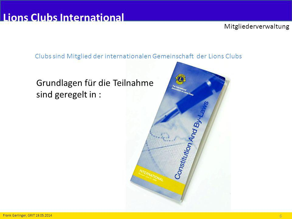 Lions Clubs International Mitgliederverwaltung 6 Frank Gerlinger, GRIT 19.05.2014 Clubs sind Mitglied der internationalen Gemeinschaft der Lions Clubs Grundlagen für die Teilnahme sind geregelt in :