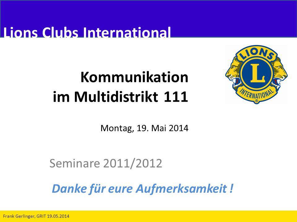 Kommunikation im Multidistrikt 111 Montag, 19. Mai 2014 Seminare 2011/2012 Frank Gerlinger, GRIT 19.05.2014 Lions Clubs International Danke für eure A