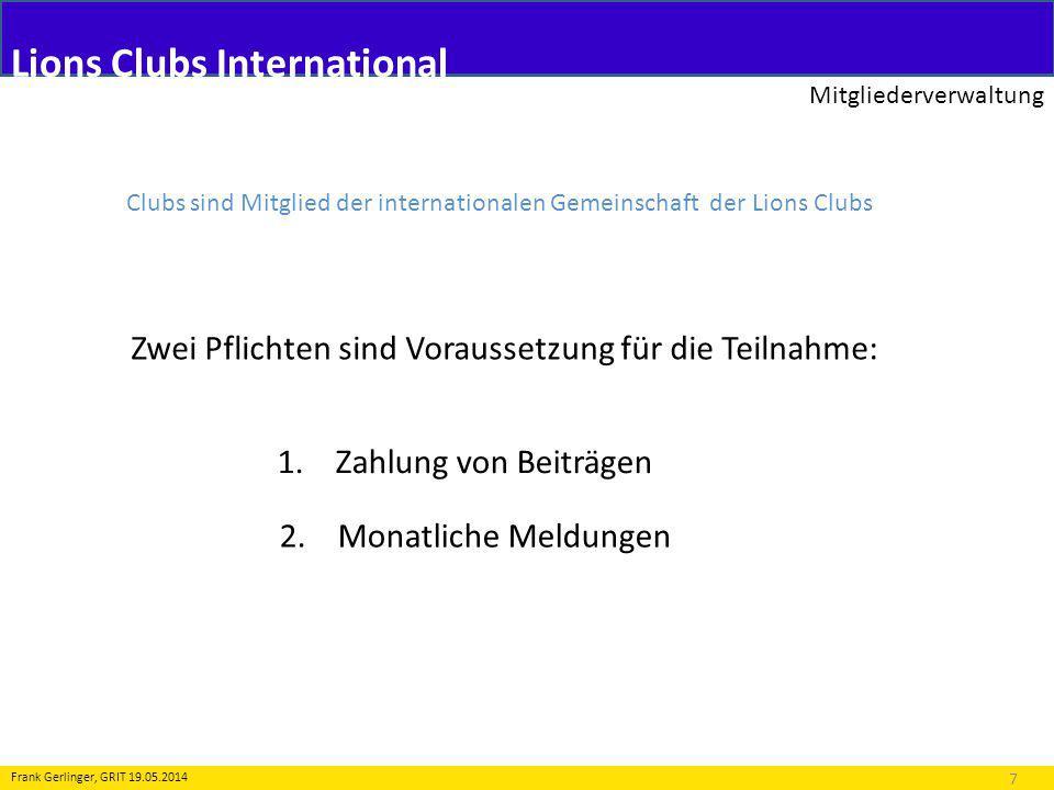 Lions Clubs International Mitgliederverwaltung 7 Frank Gerlinger, GRIT 19.05.2014 Clubs sind Mitglied der internationalen Gemeinschaft der Lions Clubs Zwei Pflichten sind Voraussetzung für die Teilnahme: 1.