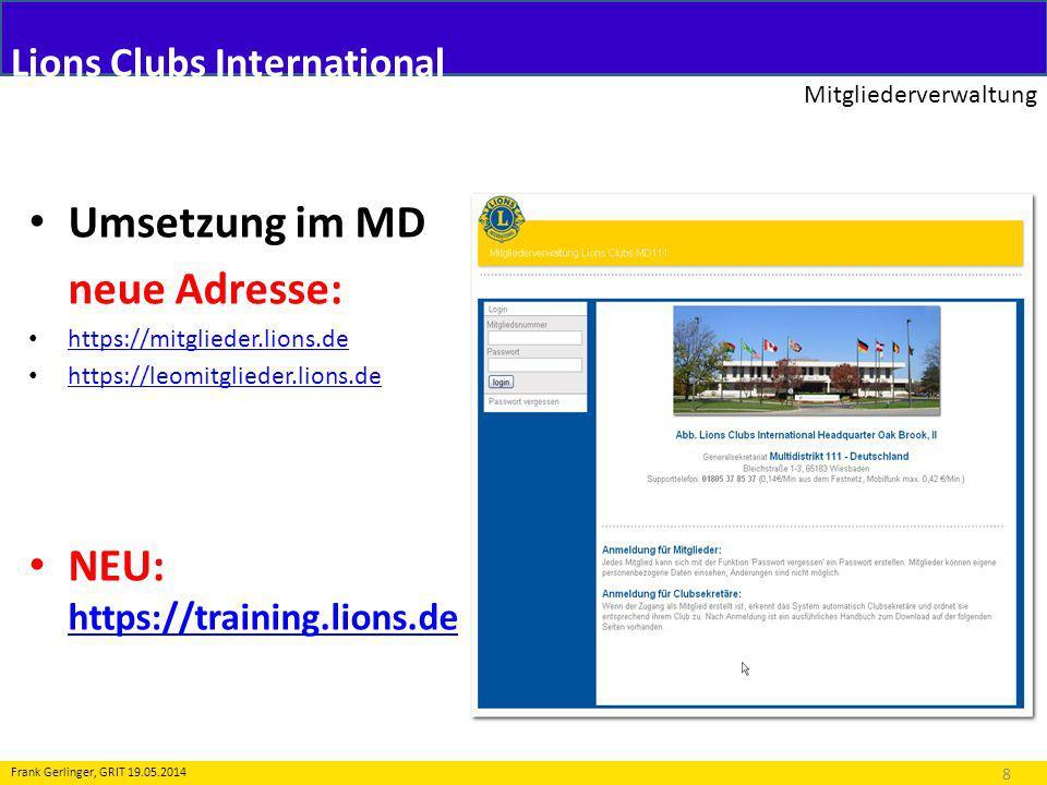 Lions Clubs International Mitgliederverwaltung 8 Frank Gerlinger, GRIT 19.05.2014 Umsetzung im MD neue Adresse: https://mitglieder.lions.de https://le