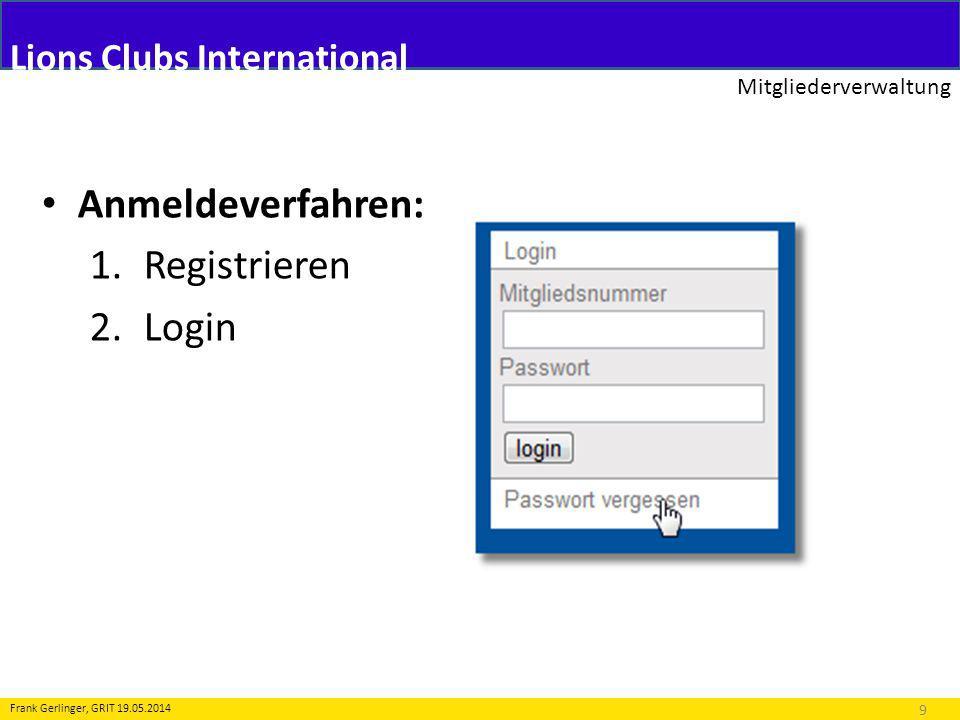 Lions Clubs International Mitgliederverwaltung 9 Frank Gerlinger, GRIT 19.05.2014 Anmeldeverfahren: 1.Registrieren 2.Login