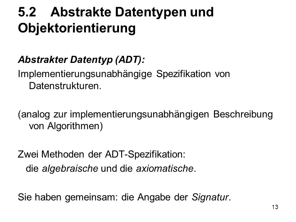 13 5.2 Abstrakte Datentypen und Objektorientierung Abstrakter Datentyp (ADT): Implementierungsunabhängige Spezifikation von Datenstrukturen. (analog z