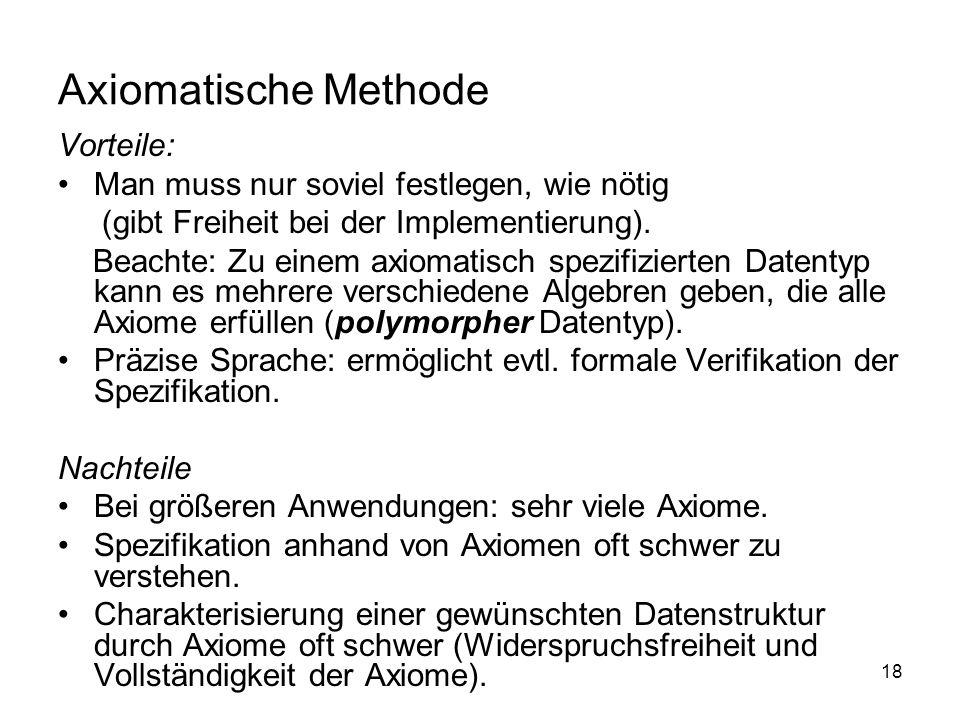 18 Axiomatische Methode Vorteile: Man muss nur soviel festlegen, wie nötig (gibt Freiheit bei der Implementierung). Beachte: Zu einem axiomatisch spez