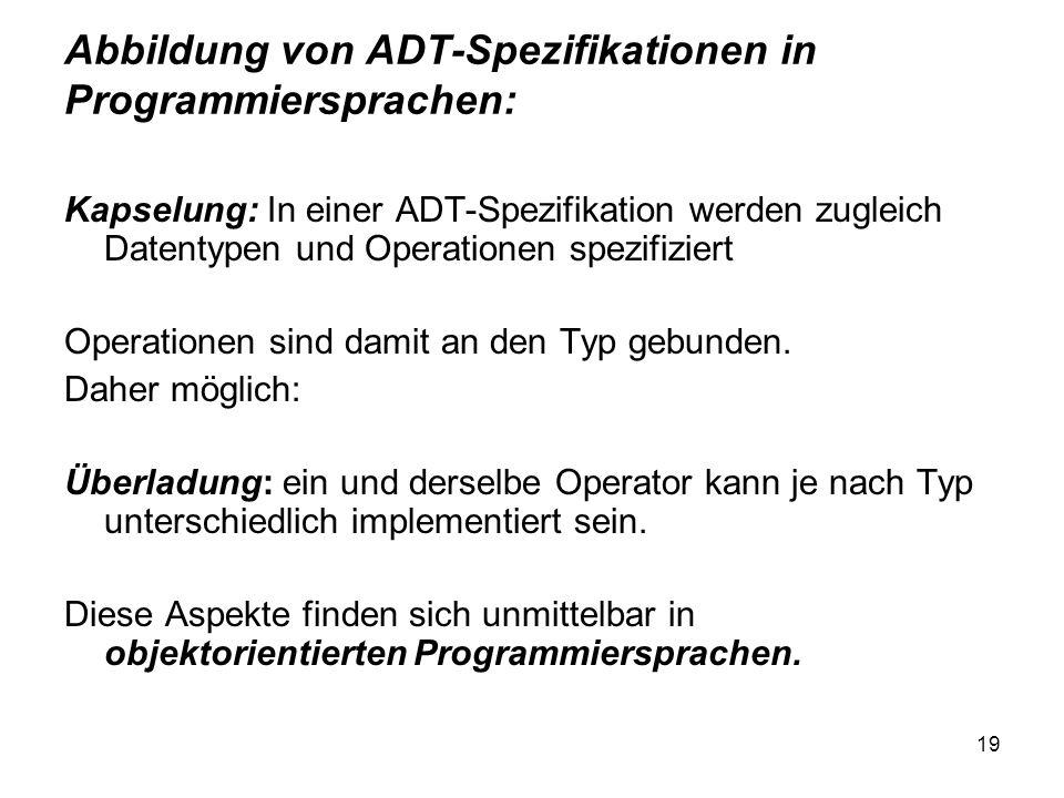 19 Abbildung von ADT-Spezifikationen in Programmiersprachen: Kapselung: In einer ADT-Spezifikation werden zugleich Datentypen und Operationen spezifiziert Operationen sind damit an den Typ gebunden.