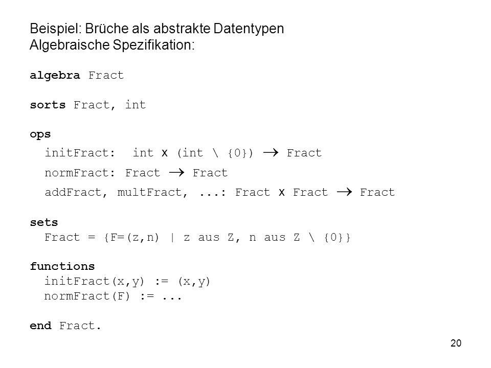 20 Beispiel: Brüche als abstrakte Datentypen Algebraische Spezifikation: algebra Fract sorts Fract, int ops initFract: int x (int \ {0}) Fract normFract: Fract Fract addFract, multFract,...: Fract x Fract Fract sets Fract = {F=(z,n) | z aus Z, n aus Z \ {0}} functions initFract(x,y) := (x,y) normFract(F) :=...