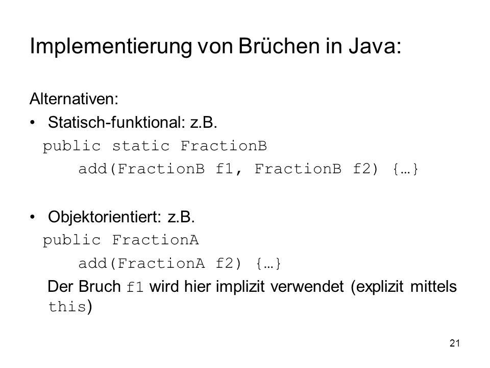 21 Implementierung von Brüchen in Java: Alternativen: Statisch-funktional: z.B. public static FractionB add(FractionB f1, FractionB f2) {…} Objektorie