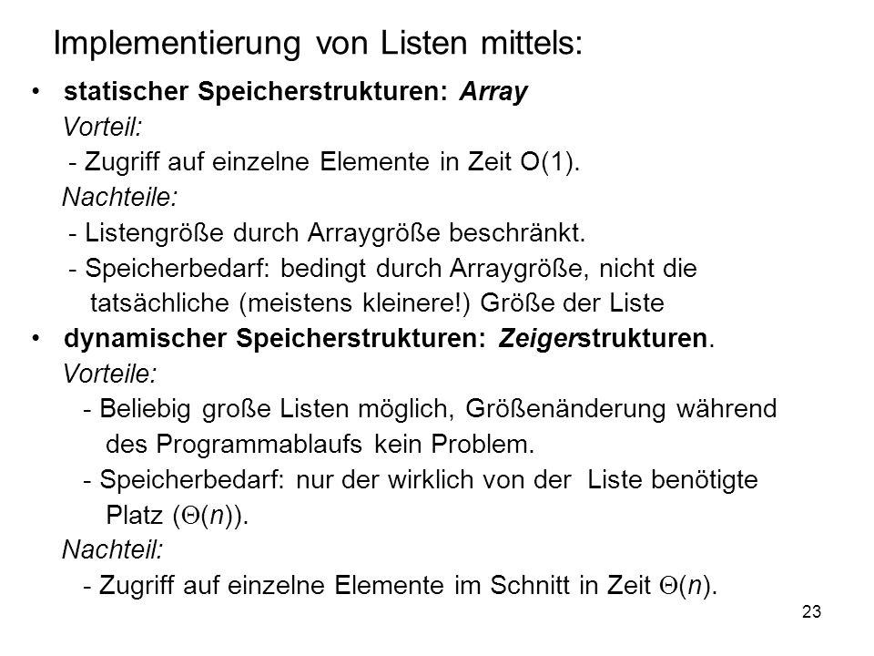 23 Implementierung von Listen mittels: statischer Speicherstrukturen: Array Vorteil: - Zugriff auf einzelne Elemente in Zeit O(1). Nachteile: - Listen