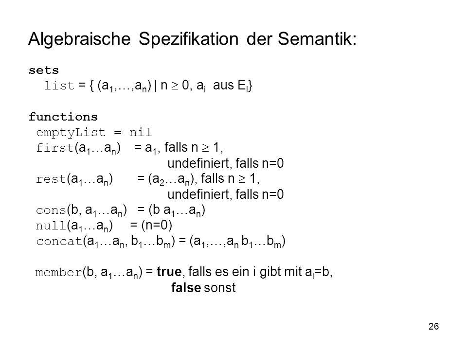 26 Algebraische Spezifikation der Semantik: sets list = { (a 1,…,a n ) | n 0, a i aus E l } functions emptyList = nil first (a 1 …a n ) = a 1, falls n 1, undefiniert, falls n=0 rest (a 1 …a n ) = (a 2 …a n ), falls n 1, undefiniert, falls n=0 cons (b, a 1 …a n ) = (b a 1 …a n ) null (a 1 …a n ) = (n=0) concat (a 1 …a n, b 1 …b m ) = (a 1,…,a n b 1 …b m ) member (b, a 1 …a n ) = true, falls es ein i gibt mit a i =b, false sonst