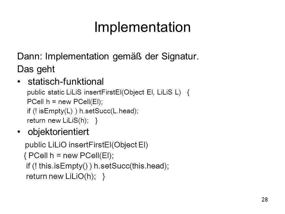 28 Implementation Dann: Implementation gemäß der Signatur. Das geht statisch-funktional public static LiLiS insertFirstEl(Object El, LiLiS L) { PCell