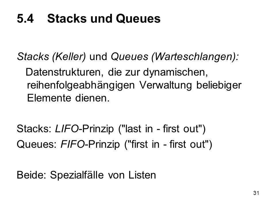 31 5.4 Stacks und Queues Stacks (Keller) und Queues (Warteschlangen): Datenstrukturen, die zur dynamischen, reihenfolgeabhängigen Verwaltung beliebiger Elemente dienen.
