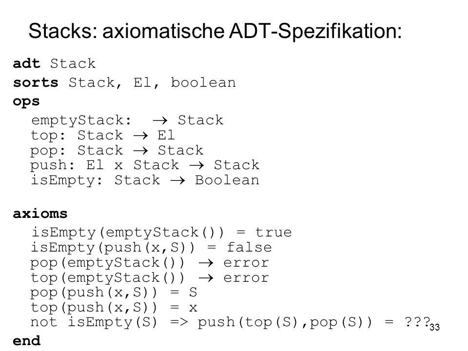 33 Stacks: axiomatische ADT-Spezifikation: adt Stack sorts Stack, El, boolean ops emptyStack: Stack top: Stack El pop: Stack Stack push: El x Stack Stack isEmpty: Stack Boolean axioms isEmpty(emptyStack()) = true isEmpty(push(x,S)) = false pop(emptyStack()) error top(emptyStack()) error pop(push(x,S)) = S top(push(x,S)) = x not isEmpty(S) => push(top(S),pop(S)) = ??.