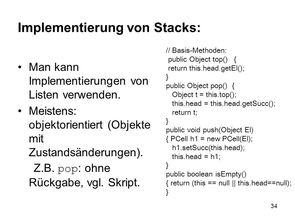 34 Implementierung von Stacks: Man kann Implementierungen von Listen verwenden. Meistens: objektorientiert (Objekte mit Zustandsänderungen). Z.B. pop