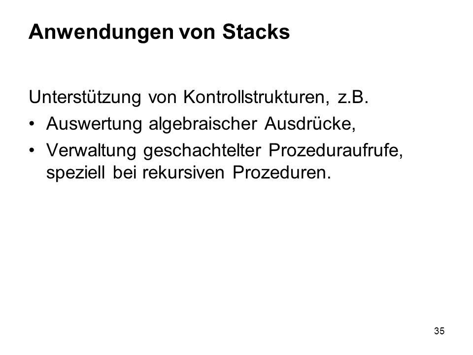 35 Anwendungen von Stacks Unterstützung von Kontrollstrukturen, z.B. Auswertung algebraischer Ausdrücke, Verwaltung geschachtelter Prozeduraufrufe, sp