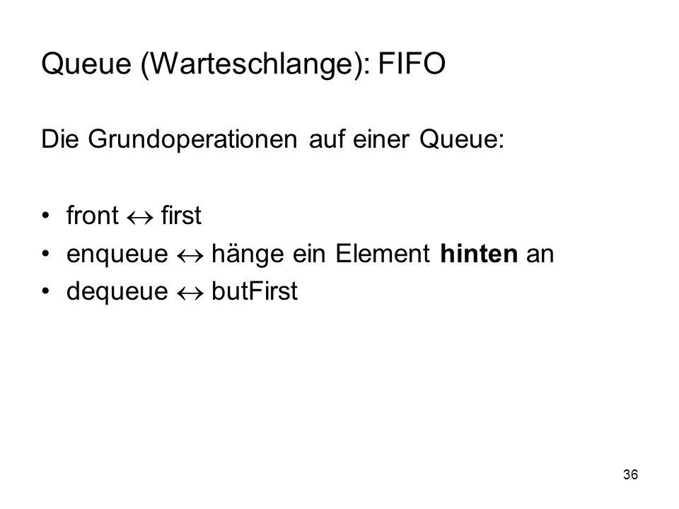 36 Queue (Warteschlange): FIFO Die Grundoperationen auf einer Queue: front first enqueue hänge ein Element hinten an dequeue butFirst