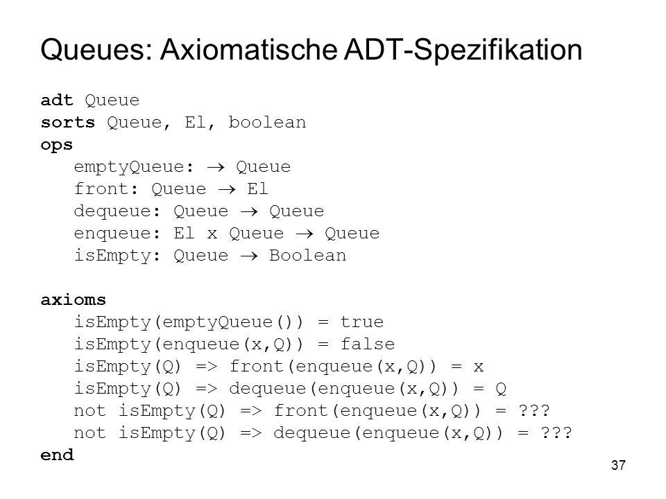 37 Queues: Axiomatische ADT-Spezifikation adt Queue sorts Queue, El, boolean ops emptyQueue: Queue front: Queue El dequeue: Queue Queue enqueue: El x Queue Queue isEmpty: Queue Boolean axioms isEmpty(emptyQueue()) = true isEmpty(enqueue(x,Q)) = false isEmpty(Q) => front(enqueue(x,Q)) = x isEmpty(Q) => dequeue(enqueue(x,Q)) = Q not isEmpty(Q) => front(enqueue(x,Q)) = ??.