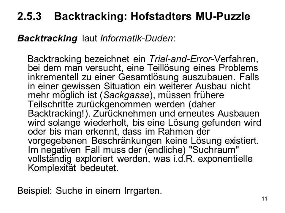 11 2.5.3 Backtracking: Hofstadters MU-Puzzle Backtracking laut Informatik-Duden: Backtracking bezeichnet ein Trial-and-Error-Verfahren, bei dem man ve