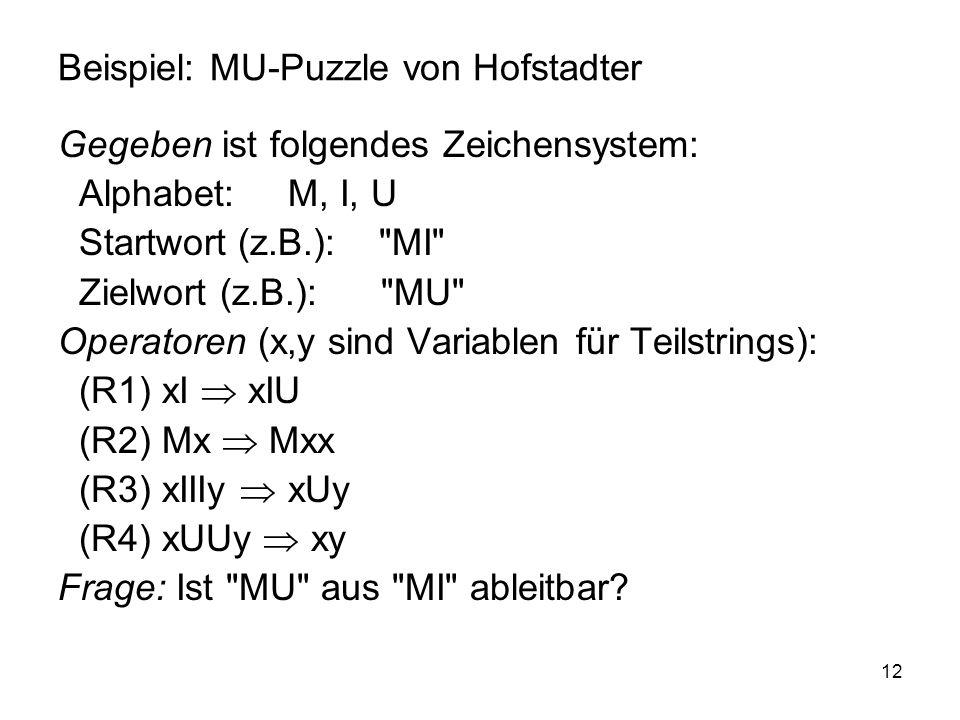12 Beispiel: MU-Puzzle von Hofstadter Gegeben ist folgendes Zeichensystem: Alphabet: M, I, U Startwort (z.B.):