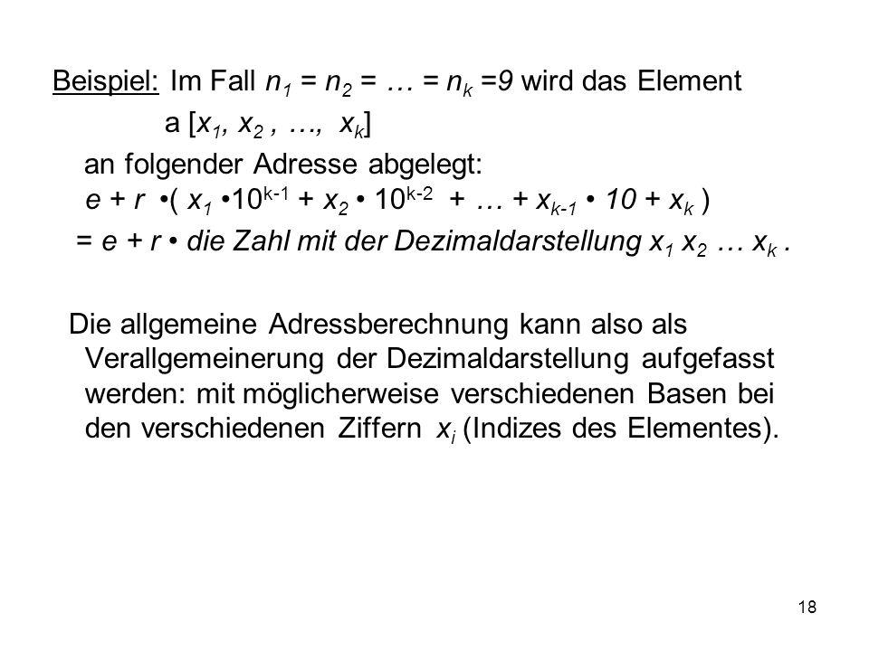 18 Beispiel: Im Fall n 1 = n 2 = … = n k =9 wird das Element a [x 1, x 2, …, x k ] an folgender Adresse abgelegt: e + r ( x 1 10 k-1 + x 2 10 k-2 + …