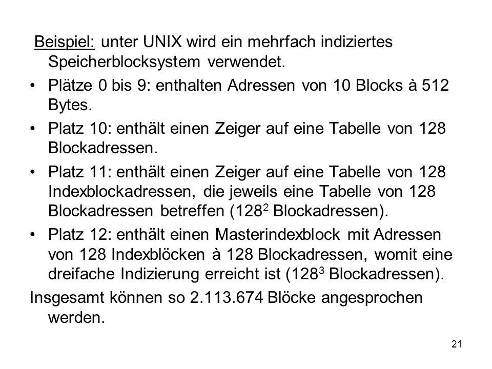 21 Beispiel: unter UNIX wird ein mehrfach indiziertes Speicherblocksystem verwendet. Plätze 0 bis 9: enthalten Adressen von 10 Blocks à 512 Bytes. Pla
